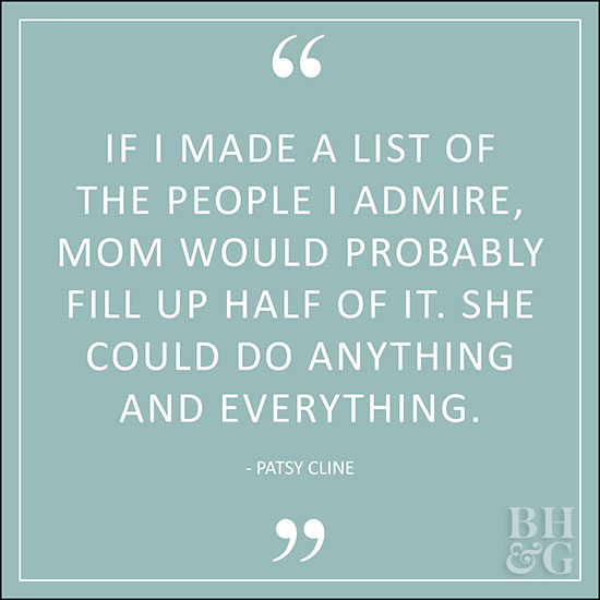 If I made a list of the people I admire, mom would probably fill up half of it. She could do anything and everything. Patsy Cline